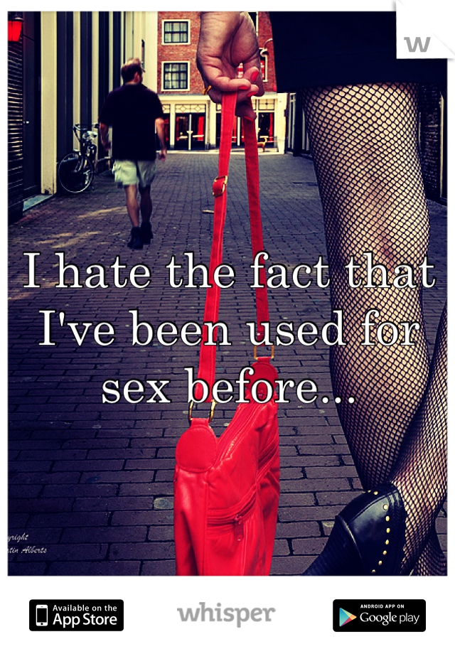 I hate the fact that I've been used for sex before...