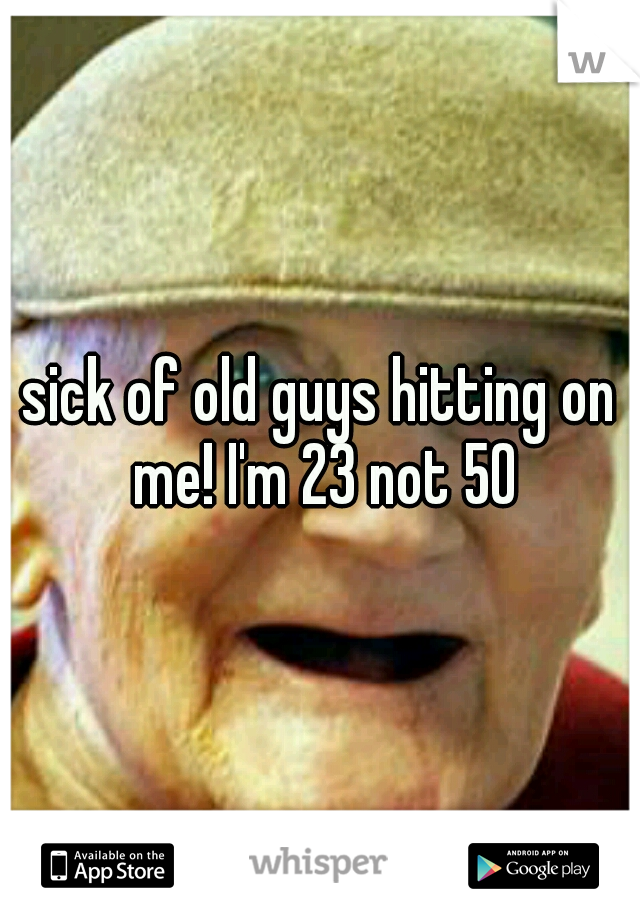 sick of old guys hitting on me! I'm 23 not 50