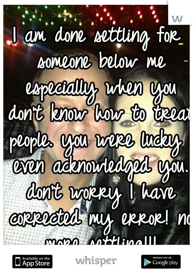 I am done settling for someone below me especially when you don't know how to treat people. you were lucky I even acknowledged you. don't worry I have corrected my error! no more settling!!!