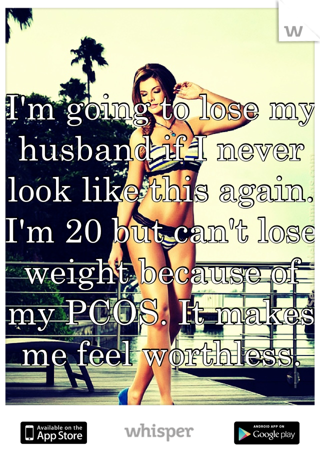 I'm going to lose my husband if I never look like this again. I'm 20 but can't lose weight because of my PCOS. It makes me feel worthless.