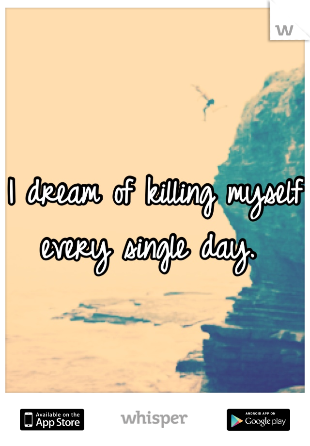 I dream of killing myself every single day.