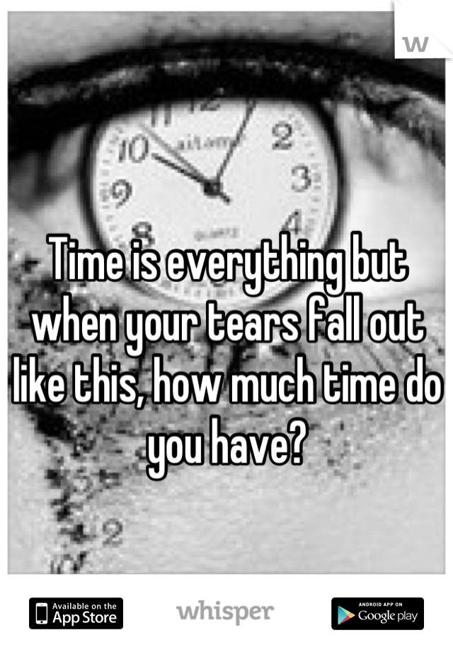 Time is everything but when your tears fall out like this, how much time do you have?