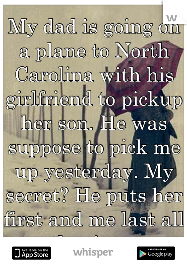 My dad is going on a plane to North Carolina with his girlfriend to pickup her son. He was suppose to pick me up yesterday. My secret? He puts her first and me last all the time.