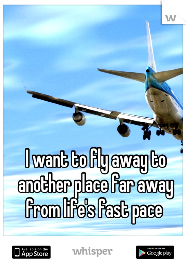 I want to fly away to another place far away from life's fast pace