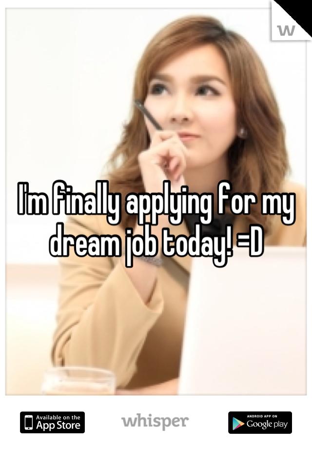 I'm finally applying for my dream job today! =D