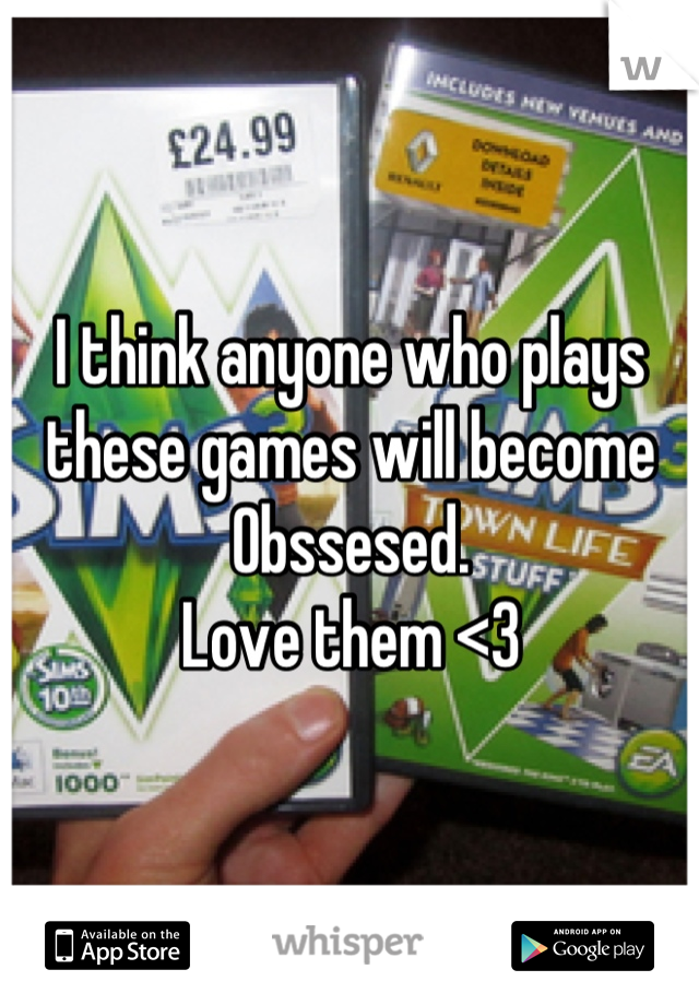 I think anyone who plays these games will become Obssesed.  Love them <3