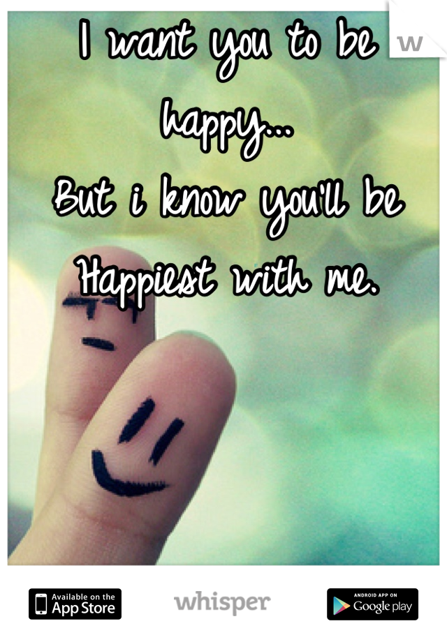 I want you to be happy... But i know you'll be  Happiest with me.