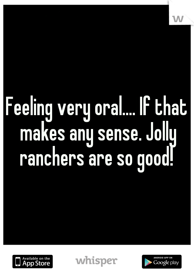 Feeling very oral.... If that makes any sense. Jolly ranchers are so good!