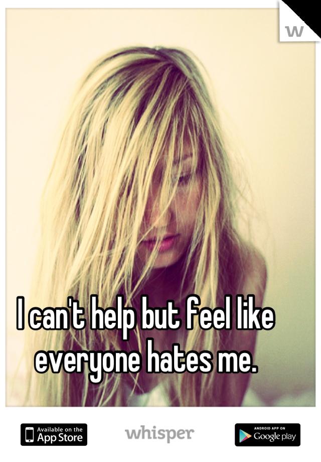 I can't help but feel like everyone hates me.