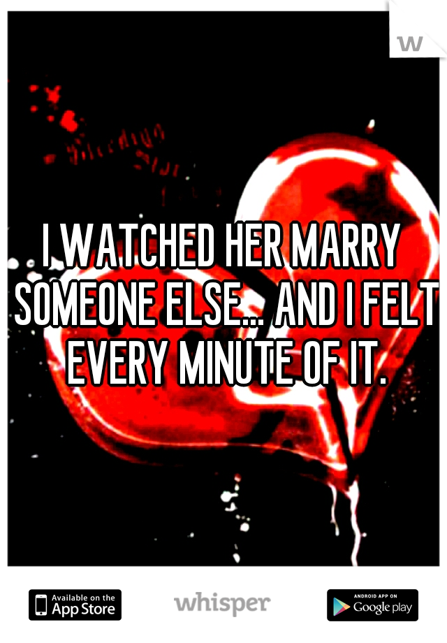 I WATCHED HER MARRY SOMEONE ELSE... AND I FELT EVERY MINUTE OF IT.