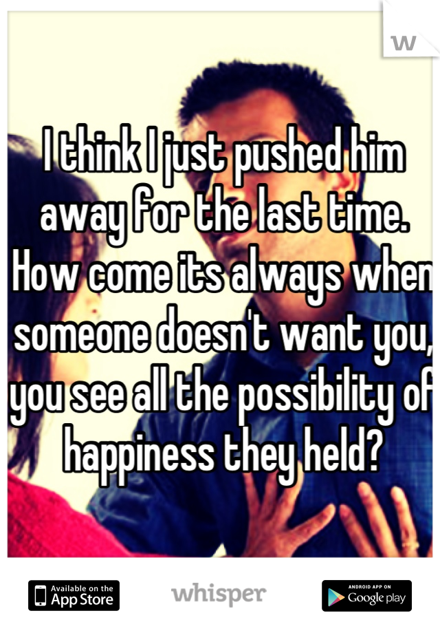 I think I just pushed him away for the last time. How come its always when someone doesn't want you, you see all the possibility of happiness they held?