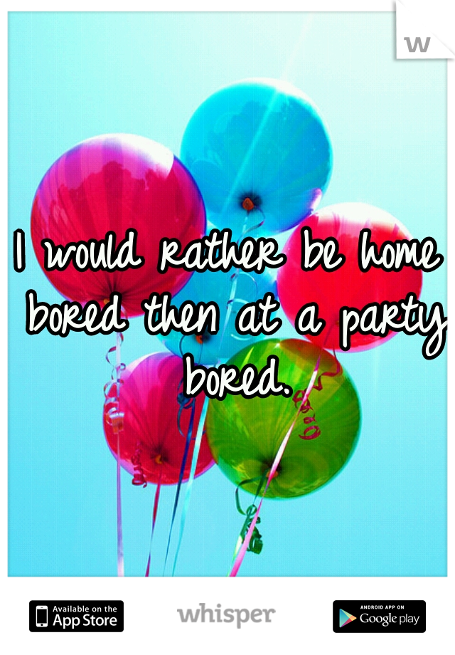 I would rather be home bored then at a party bored.