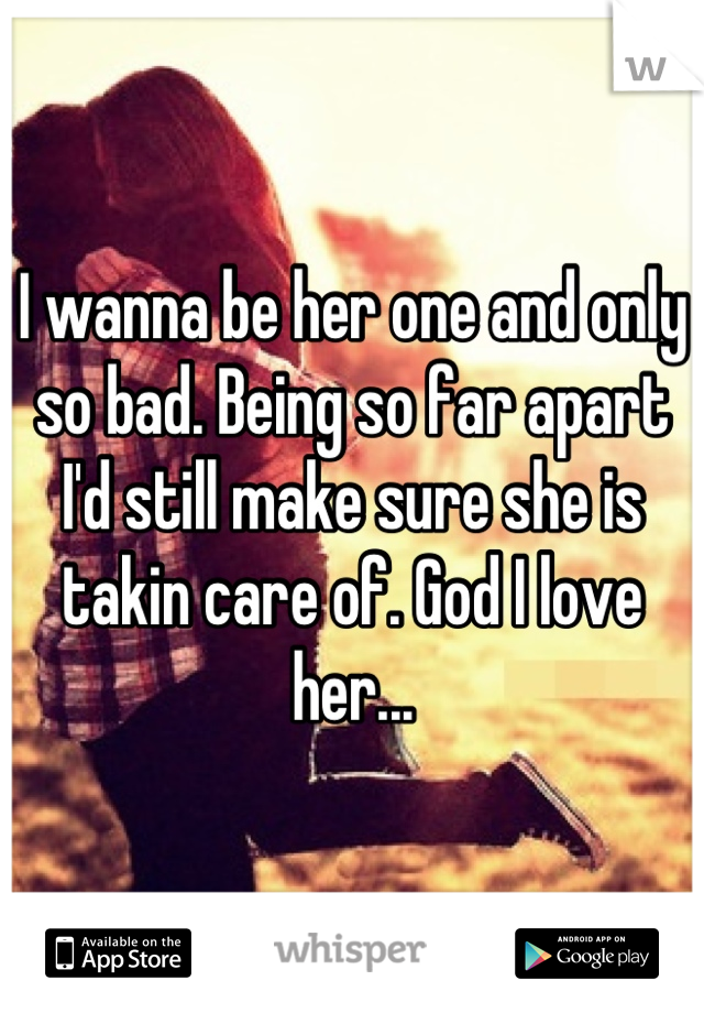 I wanna be her one and only so bad. Being so far apart I'd still make sure she is takin care of. God I love her...