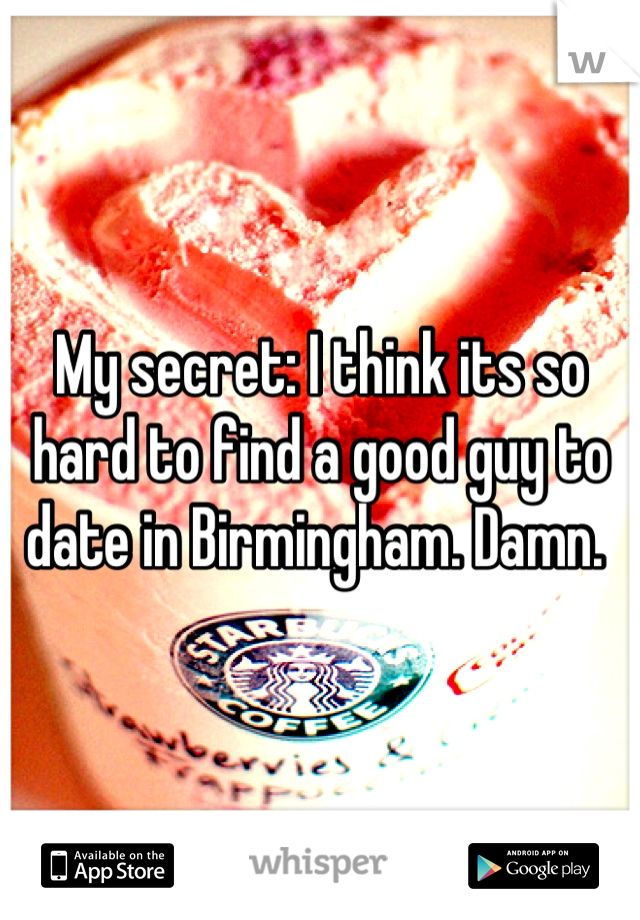 My secret: I think its so hard to find a good guy to date in Birmingham. Damn.