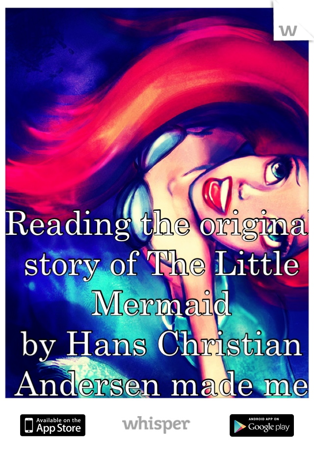 Reading the original story of The Little Mermaid by Hans Christian Andersen made me cry