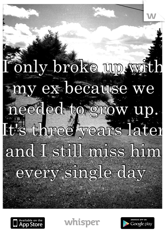 I only broke up with my ex because we needed to grow up. It's three years later and I still miss him every single day