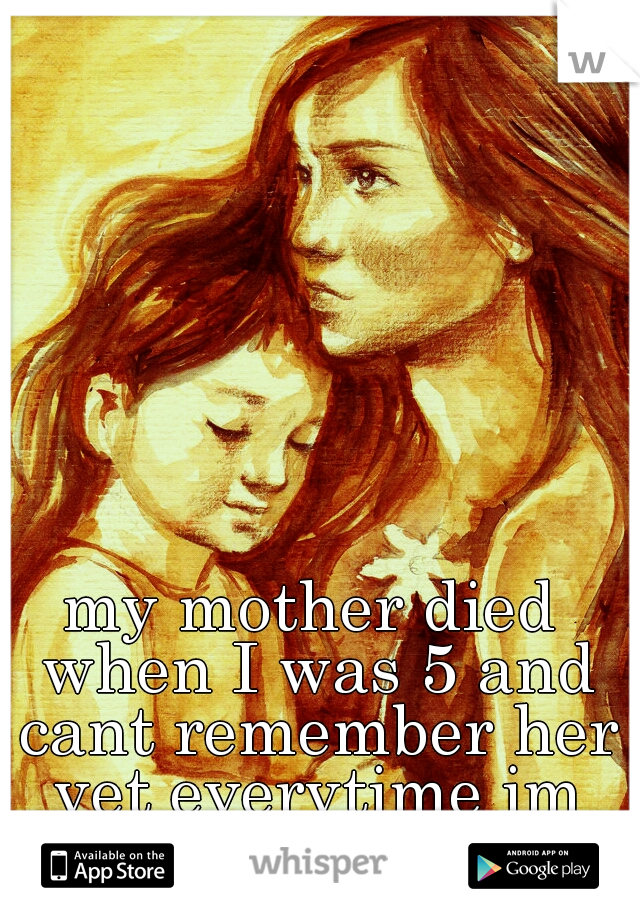 my mother died when I was 5 and cant remember her yet everytime im upset I cry for her.