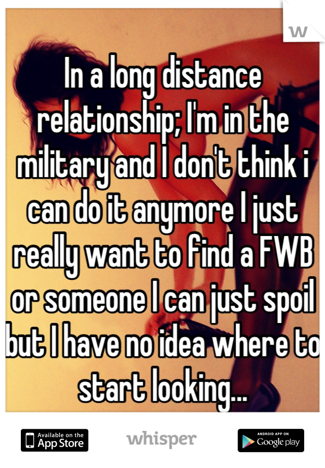 In a long distance relationship; I'm in the military and I don't think i can do it anymore I just really want to find a FWB or someone I can just spoil but I have no idea where to start looking...