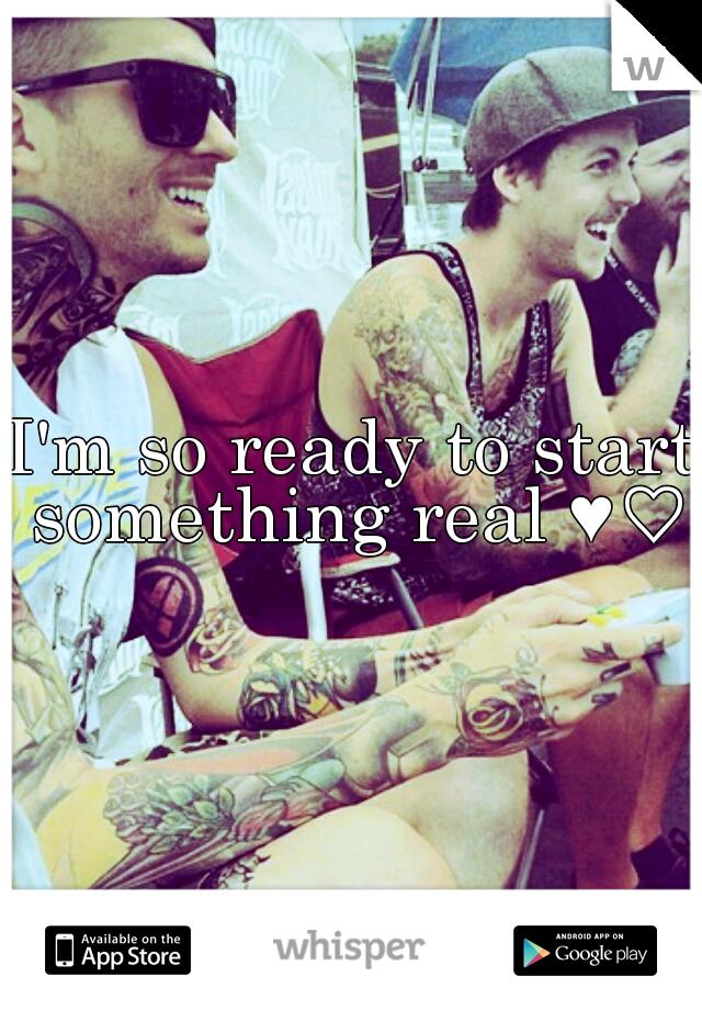 I'm so ready to start something real ♥♡