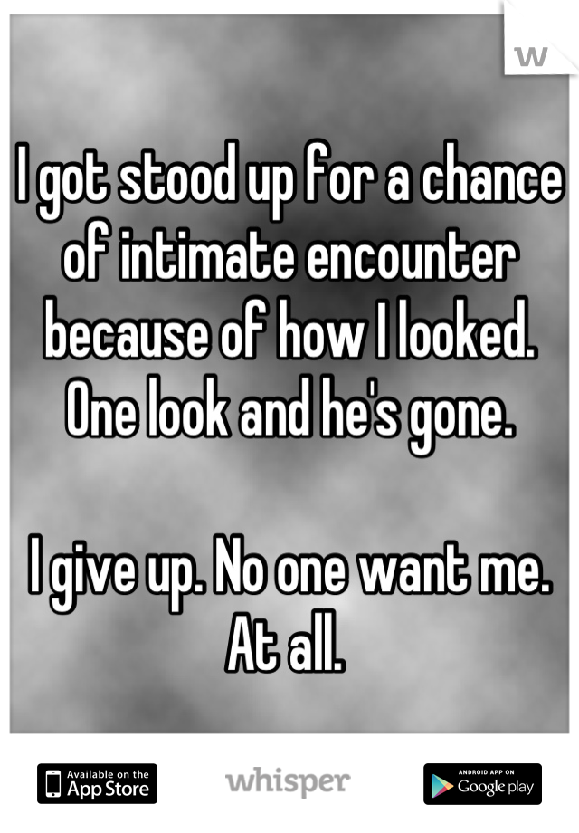 I got stood up for a chance of intimate encounter because of how I looked. One look and he's gone.   I give up. No one want me. At all.