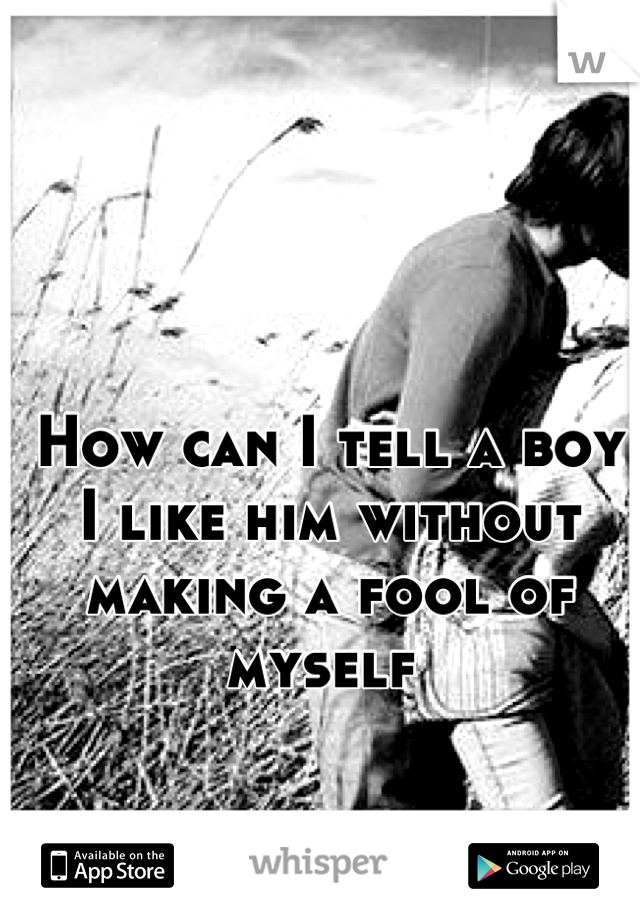 How can I tell a boy I like him without making a fool of myself