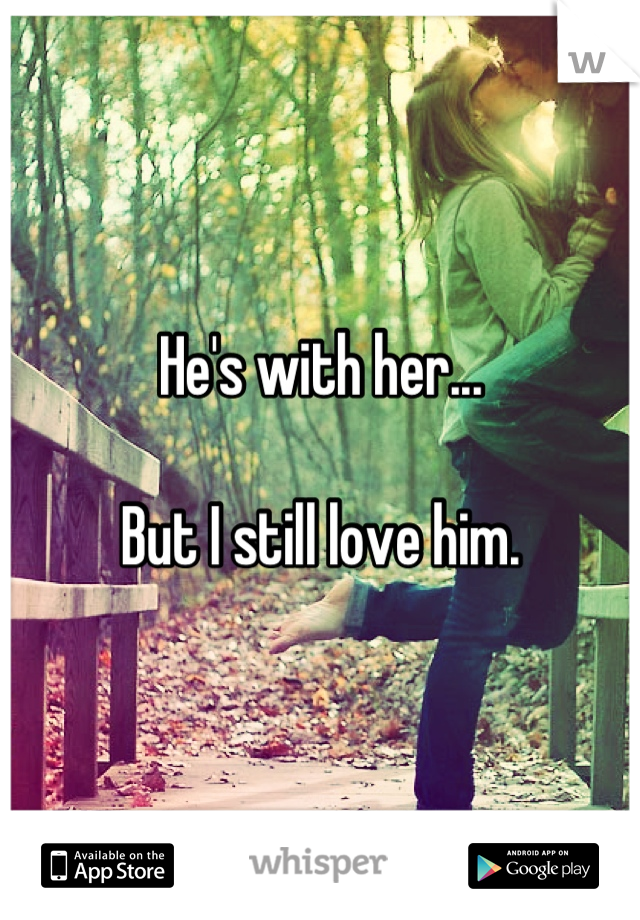 He's with her...  But I still love him.