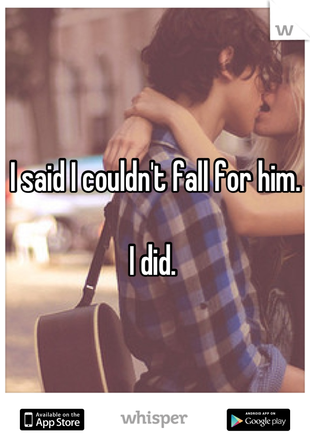 I said I couldn't fall for him.  I did.