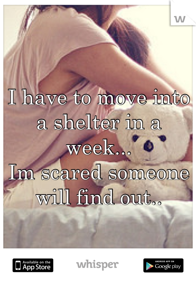 I have to move into a shelter in a week... Im scared someone will find out..