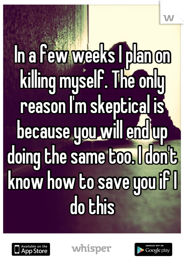 In a few weeks I plan on killing myself. The only reason I'm skeptical is because you will end up doing the same too. I don't know how to save you if I do this