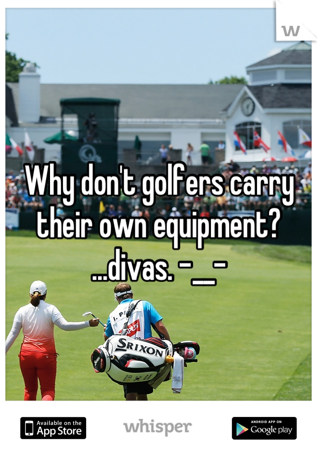 Why don't golfers carry their own equipment? ...divas. -__-
