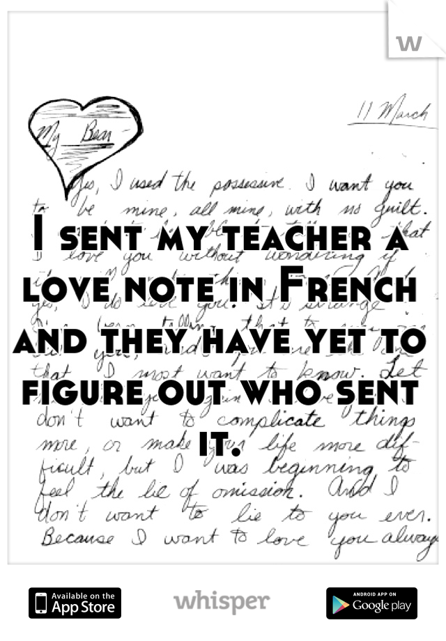 I sent my teacher a love note in French and they have yet to figure out who sent it.