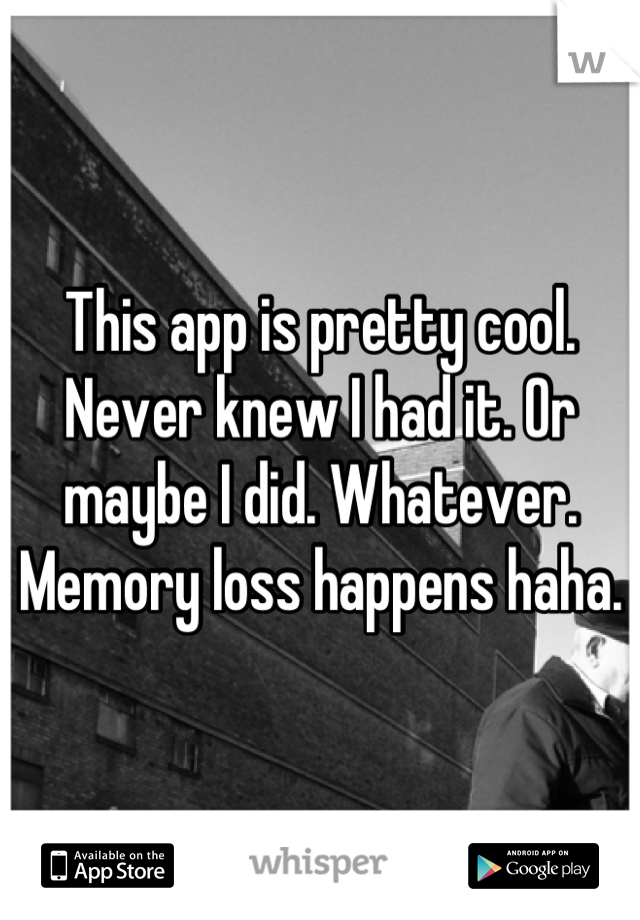 This app is pretty cool. Never knew I had it. Or maybe I did. Whatever.  Memory loss happens haha.