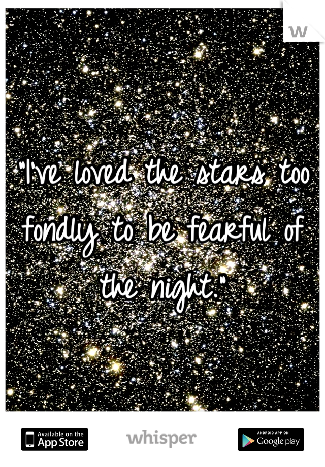"""I've loved the stars too fondly to be fearful of the night."""