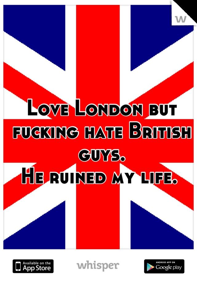 Love London but fucking hate British guys.  He ruined my life.