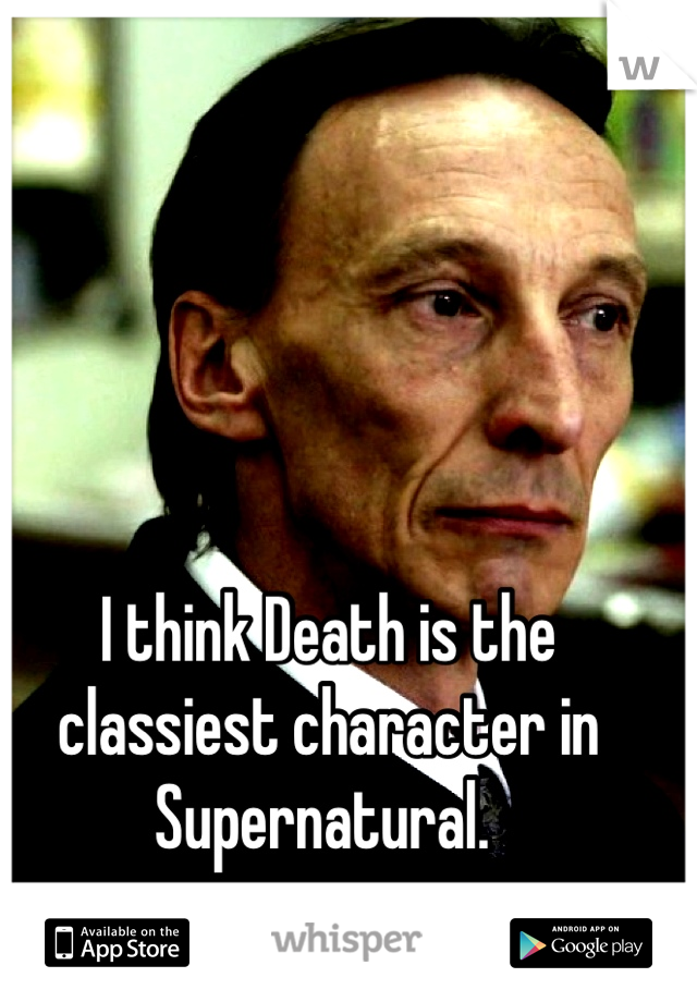 I think Death is the classiest character in Supernatural.
