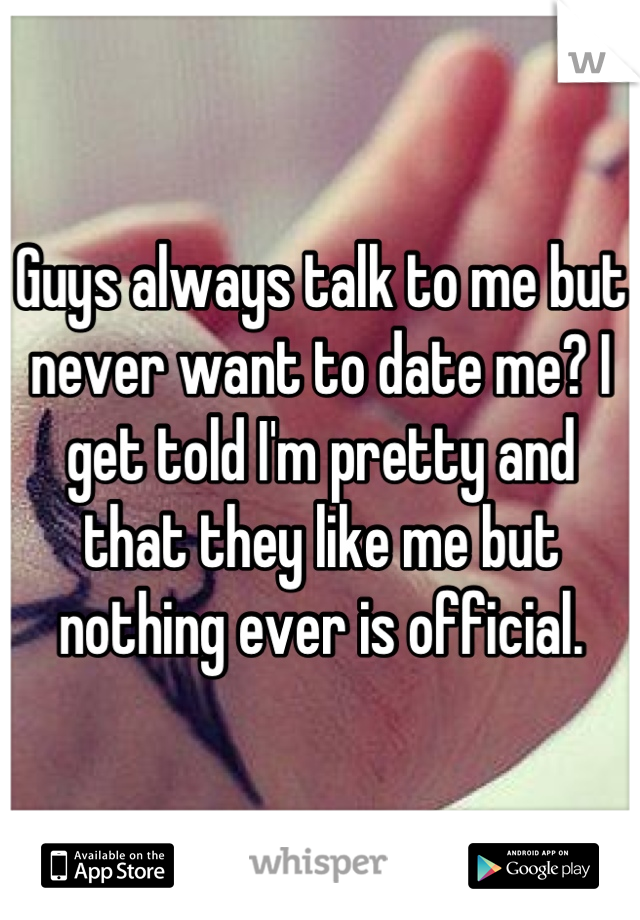 Guys always talk to me but never want to date me? I get told I'm pretty and that they like me but nothing ever is official.
