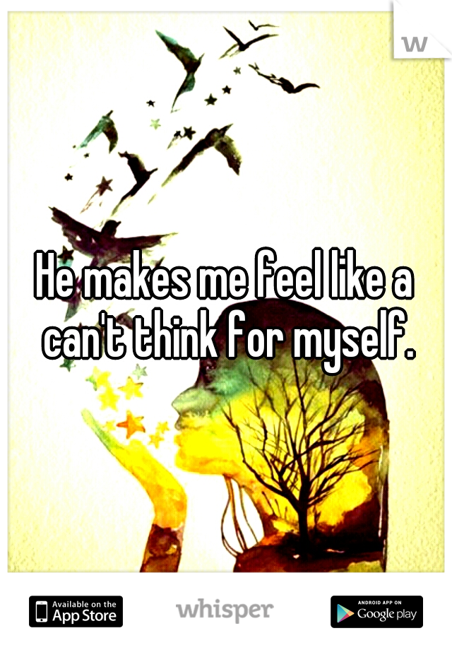 He makes me feel like a can't think for myself.