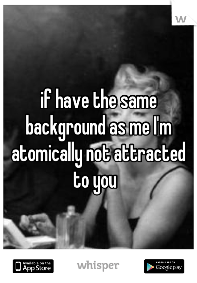 if have the same background as me I'm atomically not attracted to you