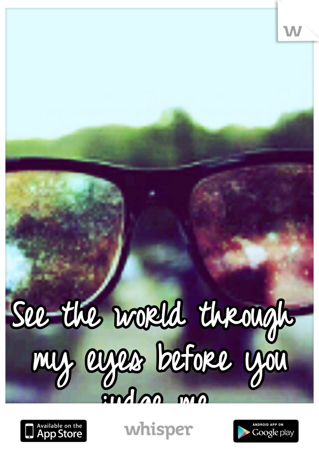 See the world through my eyes before you judge me.