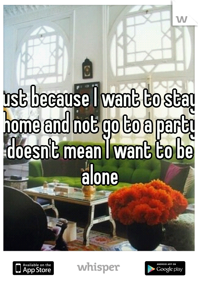 just because I want to stay home and not go to a party doesn't mean I want to be alone