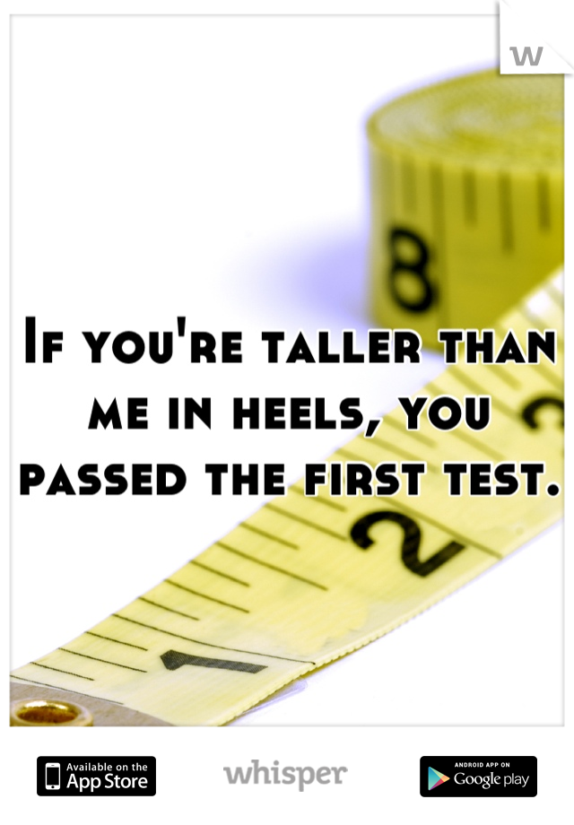 If you're taller than me in heels, you passed the first test.