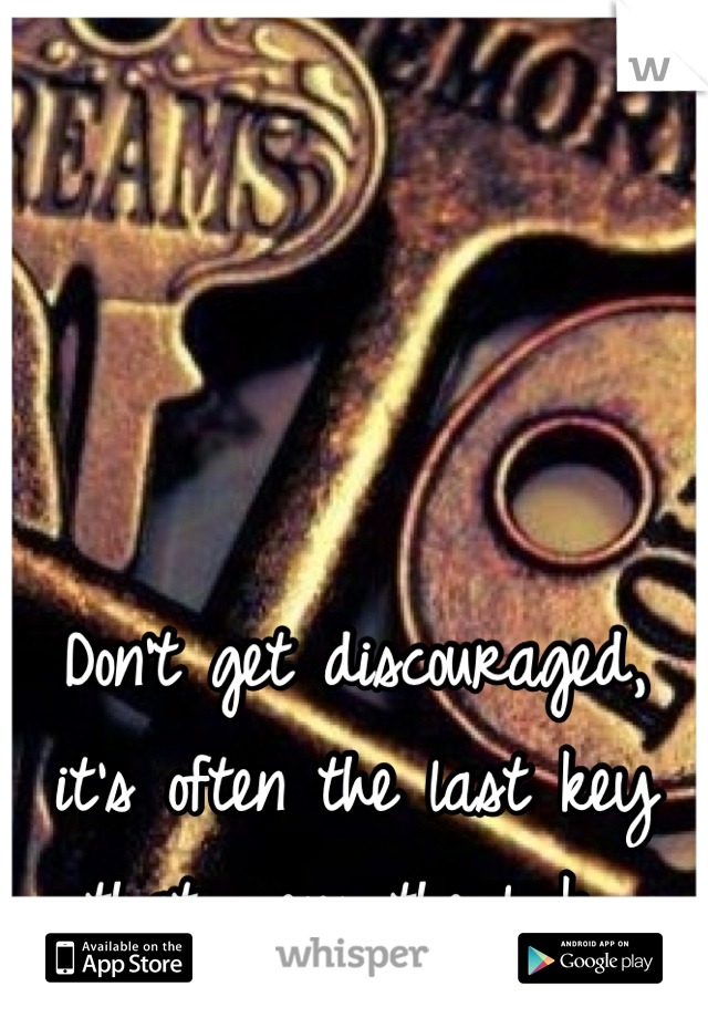 Don't get discouraged, it's often the last key that opens the lock