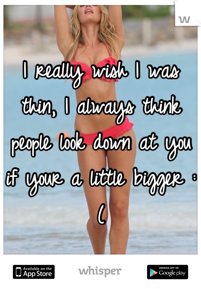I really wish I was thin, I always think people look down at you if your a little bigger :(