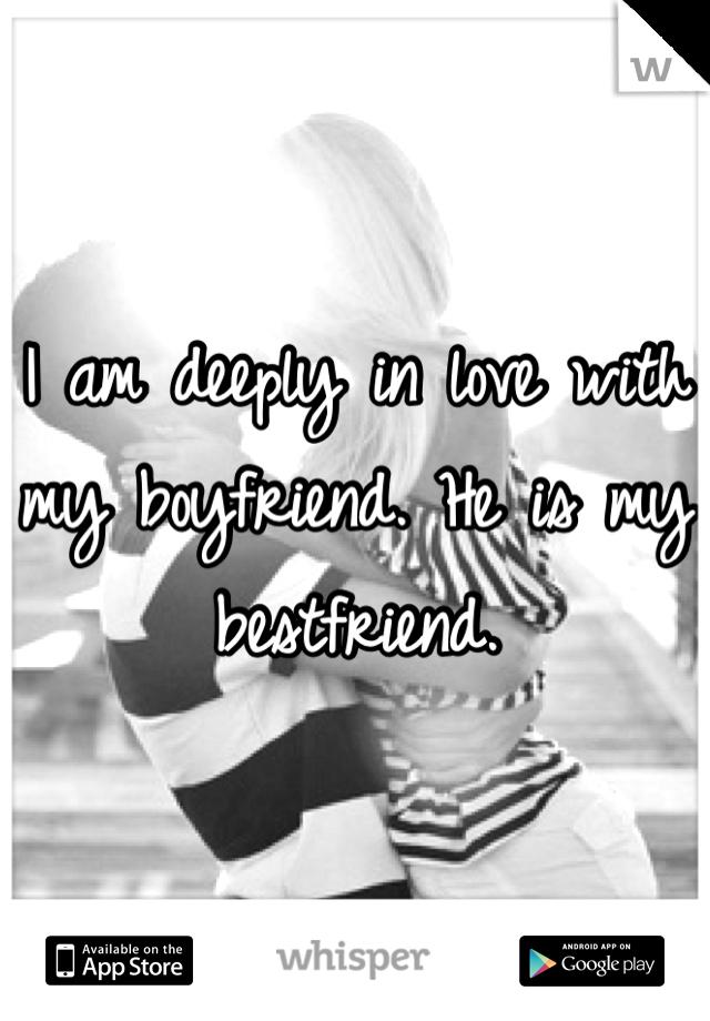 I am deeply in love with my boyfriend. He is my bestfriend.
