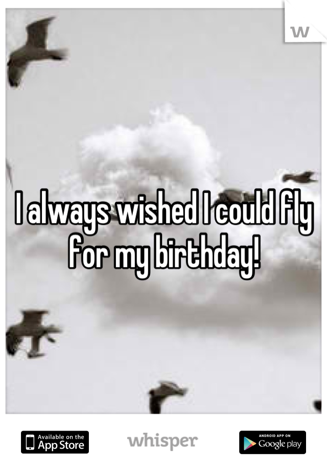 I always wished I could fly for my birthday!