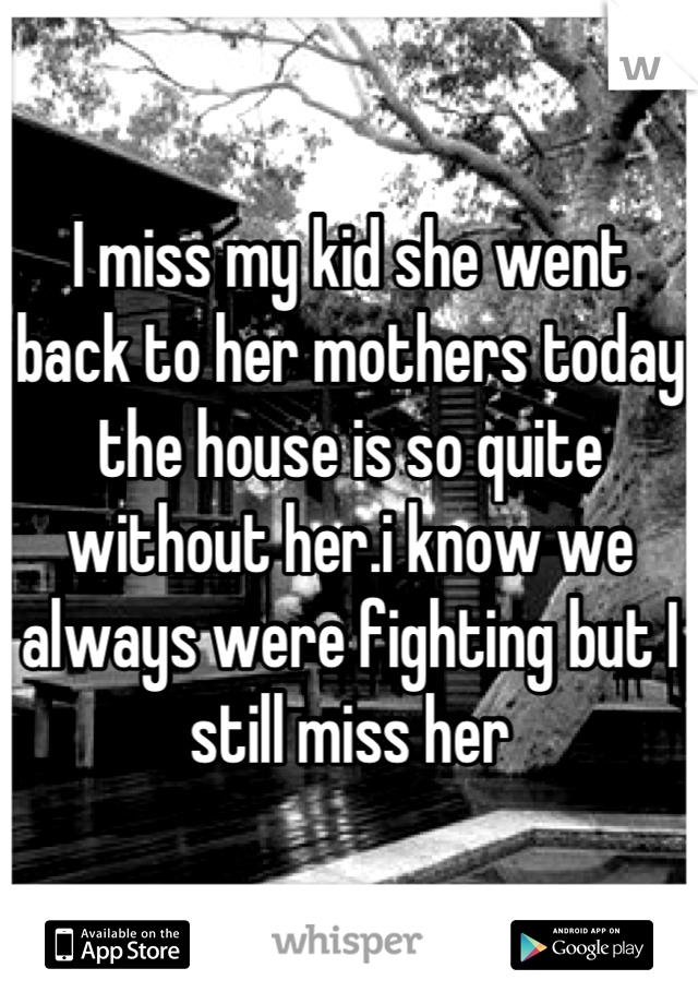 I miss my kid she went back to her mothers today the house is so quite without her.i know we always were fighting but I still miss her