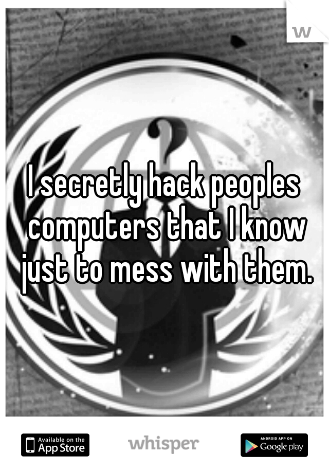 I secretly hack peoples computers that I know just to mess with them.