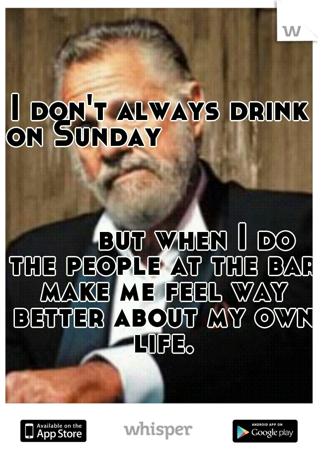 I don't always drink on Sunday                                                                                            but when I do the people at the bar make me feel way better about my own life.