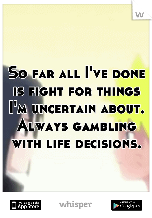 So far all I've done is fight for things I'm uncertain about. Always gambling with life decisions.