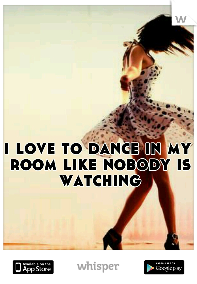 i love to dance in my room like nobody is watching